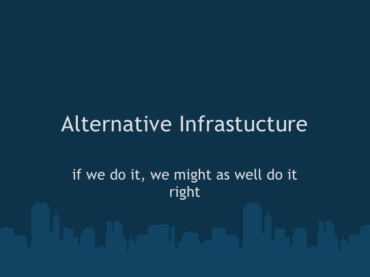 Alternative Infrastucture   if we do it, we might as well do it                 right