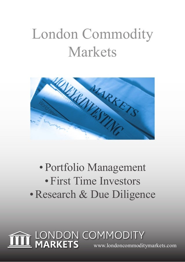 London Commodity     Markets   •	Portfolio Management     •	First Time Investors•	Research & Due Diligence             www...