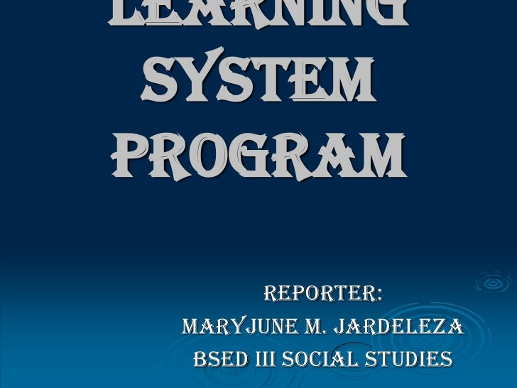 Learning SystemProgram        Reporter: MARYJUNE M. JARDELEZA  BSED III SOCIAL STUDIES