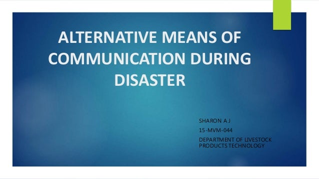 ALTERNATIVE MEANS OF COMMUNICATION DURING DISASTER SHARON A J 15-MVM-044 DEPARTMENT OF LIVESTOCK PRODUCTS TECHNOLOGY