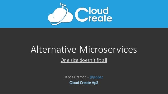 Alternative Microservices One size doesn't fit all Jeppe Cramon - @jeppec Cloud Create ApS