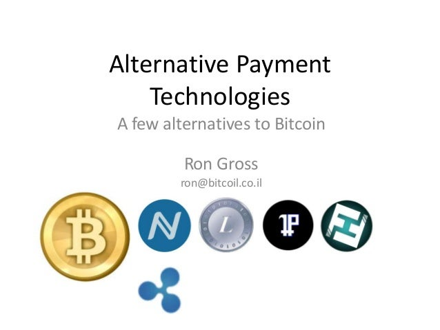 Alternative Payment    TechnologiesA few alternatives to Bitcoin         Ron Gross        ron@bitcoil.co.il