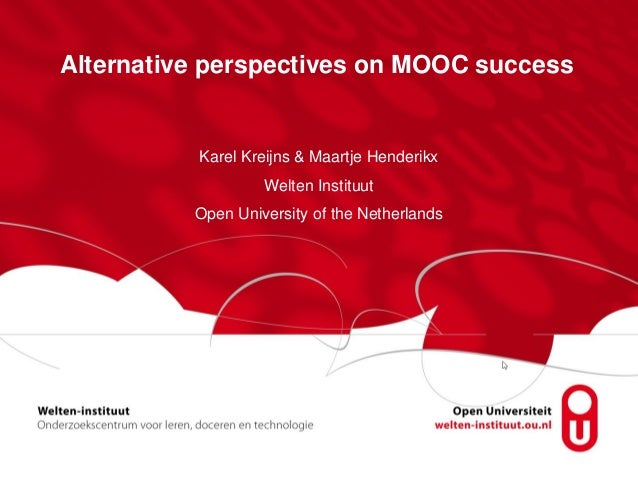 Alternative perspectives on MOOC success Karel Kreijns & Maartje Henderikx Welten Instituut Open University of the Netherl...