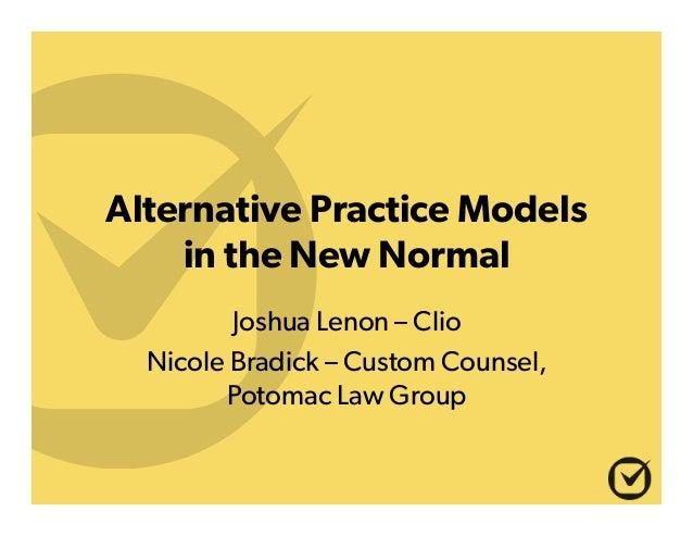 Alternative Practice Models in the New Normal Joshua Lenon – Clio Nicole Bradick – Custom Counsel, Potomac Law Group