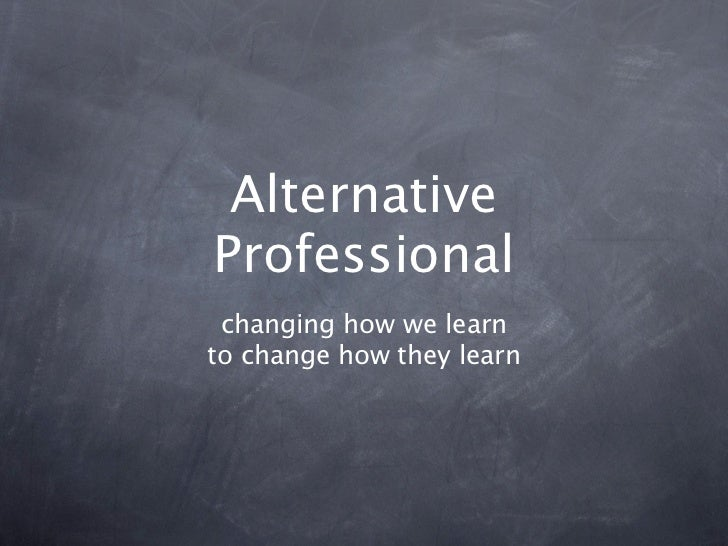 Alternative Professional  changing how we learn to change how they learn