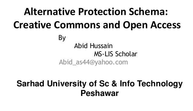 Alternative Protection Schema: Creative Commons and Open Access By Abid Hussain MS-LIS Scholar Abid_as44@yahoo.com Sarhad ...