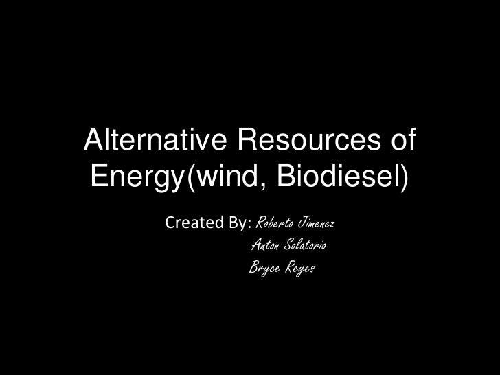 Alternative Resources ofEnergy(wind, Biodiesel)     Created By: Roberto Jimenez                Anton Solatorio            ...