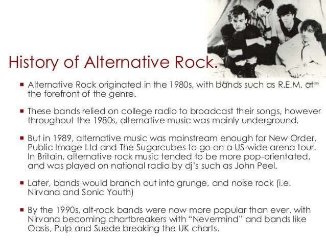 history of alternative rock In rock history, you will learn where rock music started, how it evolved, its highs and lows, its outlaws and visionaries, and how it changed social history by combating racism and challenging the establishment with alternate lifestyles and fashions.