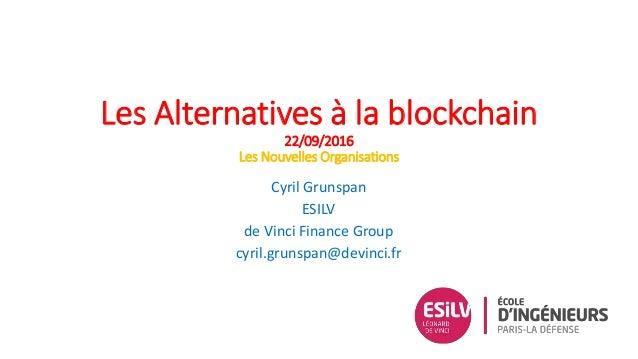 Les Alternatives à la blockchain 22/09/2016 Les Nouvelles Organisations Cyril Grunspan ESILV de Vinci Finance Group cyril....