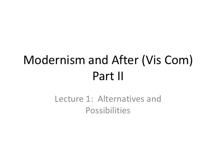 Modernism and After (Vis Com)           Part II     Lecture 1: Alternatives and             Possibilities