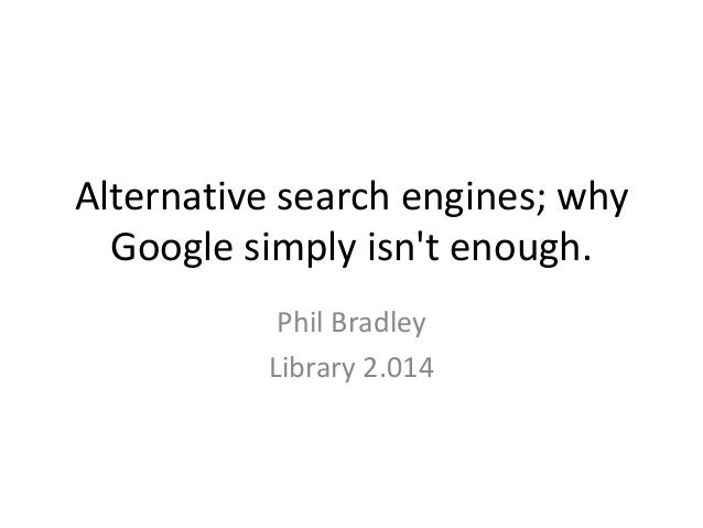 Alternative search engines; why Google simply isn't enough. Phil Bradley Library 2.014