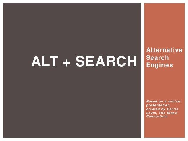AlternativeSearchEnginesBased on a similarpresentationcreated by CarrieLevin, The SloanConsortiumALT + SEARCH