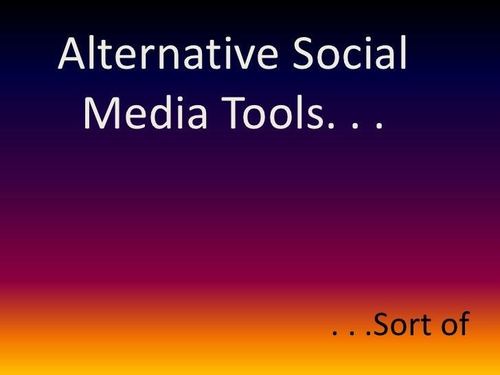 Alternative Social  Media Tools. . .                 . . .Sort of