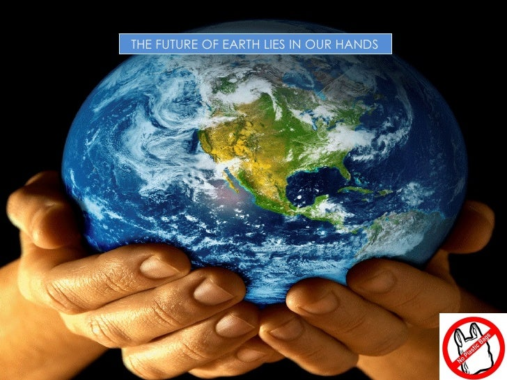 THE FUTURE OF EARTH LIES IN OUR HANDS                                        1