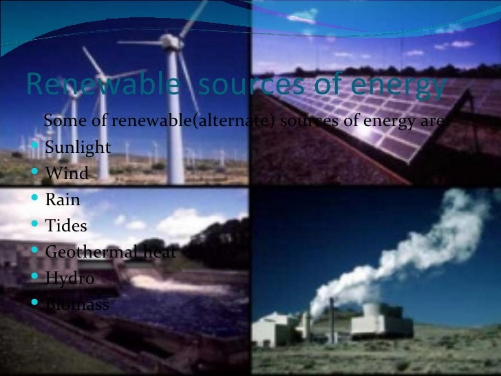 sources of energy Top 10 renewable energy sources^top 10 renewable energy sources^there are many sources of energy that are renewable and considered to be environmentally friendly and harness natural processes these sources of energy provide an alternate 'cleaner' source of energy, helping to negate the effects of certain forms of pollution.