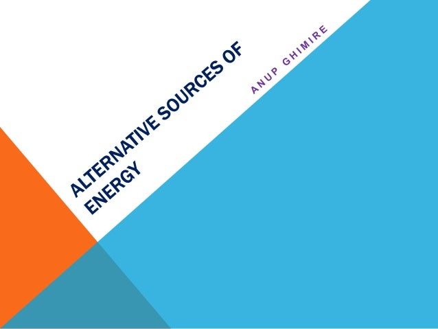 ALTERNATIVE SOURCES OF ENERGY • Wind Energy • Geothermal Energy • Hydro-electricity • Biofuel • Solar Energy