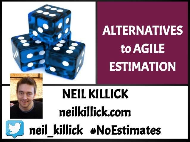 ALTERNATIVES to AGILE ESTIMATION NEIL KILLICK neilkillick.com neil_killick #NoEstimates