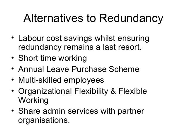 Alternatives to Redundancy • Labour cost savings whilst ensuring redundancy remains a last resort. • Short time working • ...