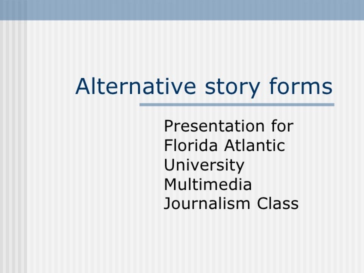 Alternative story forms Presentation for  Florida Atlantic University Multimedia Journalism Class