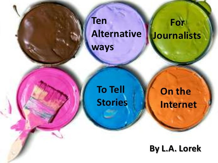 Ten Alternative ways      <br />For     Journalists <br />To Tell Stories <br />On the Internet<br />By L.A. Lorek<br />