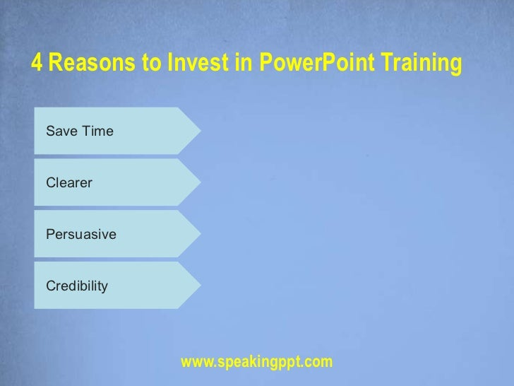 4 Reasons to Invest in PowerPoint Training Save Time Clearer Persuasive Credibility               www.speakingppt.com