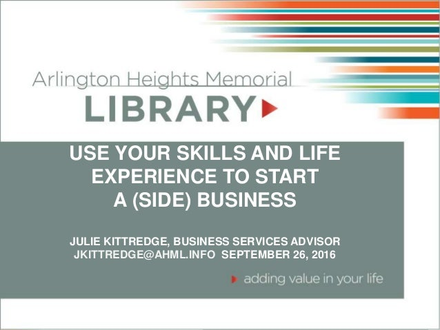 USE YOUR SKILLS AND LIFE EXPERIENCE TO START A (SIDE) BUSINESS JULIE KITTREDGE, BUSINESS SERVICES ADVISOR JKITTREDGE@AHML....