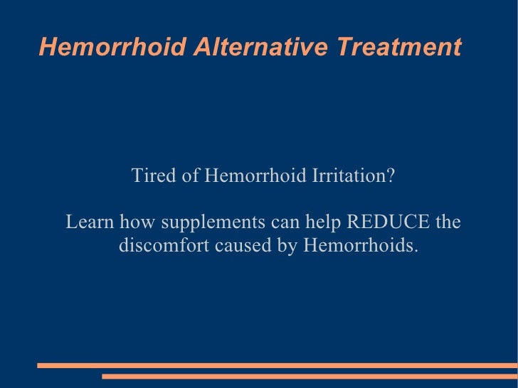 Hemorrhoid Alternative Treatment Tired of Hemorrhoid Irritation? Learn how supplements can help REDUCE the discomfort caus...