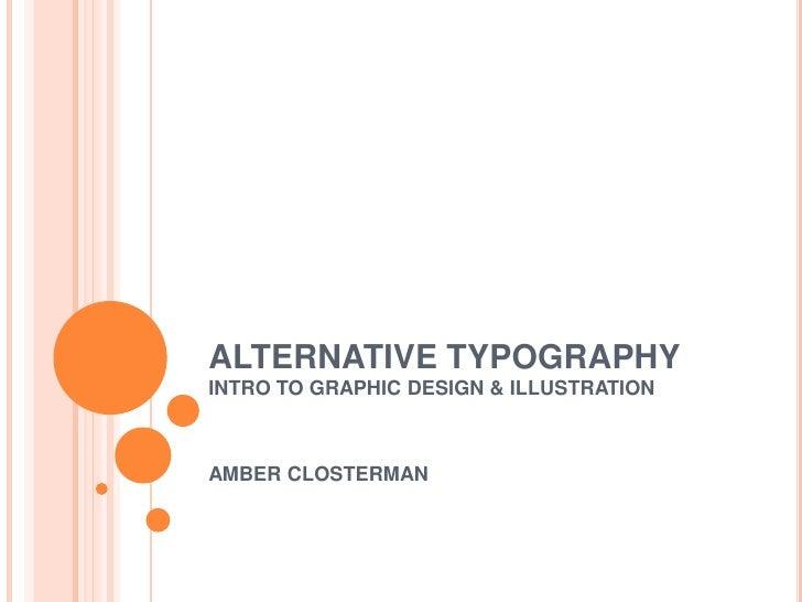 ALTERNATIVE TYPOGRAPHY<br />INTRO TO GRAPHIC DESIGN & ILLUSTRATION<br />AMBER CLOSTERMAN<br />