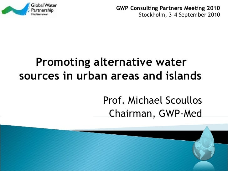 Prof. Michael Scoullos Chairman, GWP-Med Promoting alternative water sources in urban areas and islands   GWP  Consulting ...