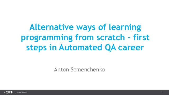 1CONFIDENTIAL Alternative ways of learning programming from scratch – first steps in Automated QA career Anton Semenchenko