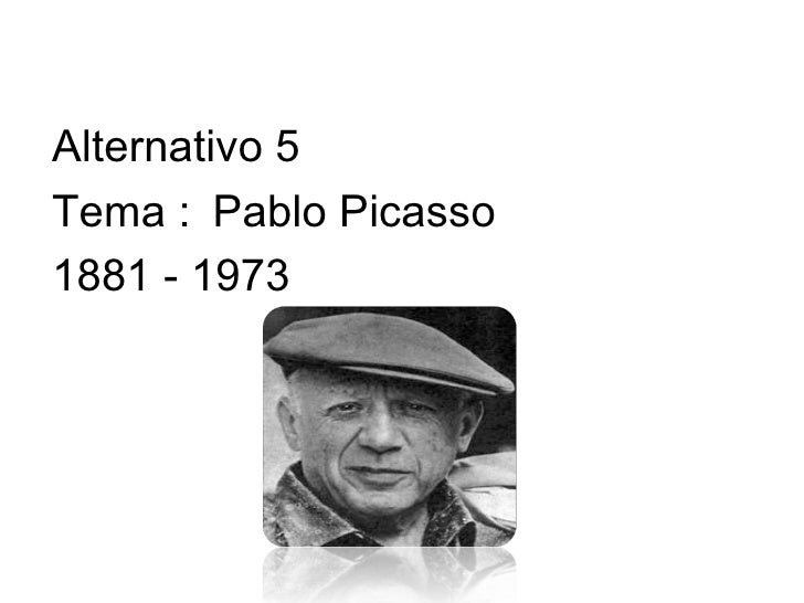 Alternativo 5 Tema : Pablo Picasso 1881 - 1973