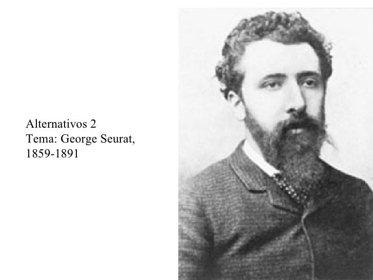 Alternativos 2 Tema: George Seurat, 1859-1891