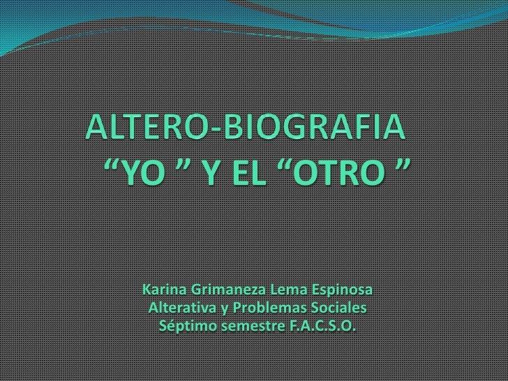 """ALTERO-BIOGRAFIA<br />""""YO """" Y EL """"OTRO """"<br />Karina Grimaneza Lema Espinosa<br />Alterativa y Problemas Sociales<br />Sép..."""