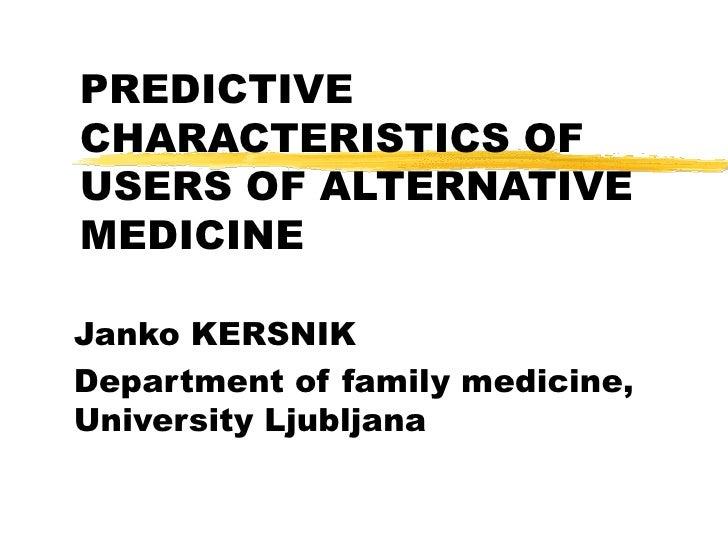 PREDICTIVE CHARACTERISTICS OF USERS OF ALTERNATIVE MEDICINE Janko KERSNIK Department of family medicine, University Ljublj...