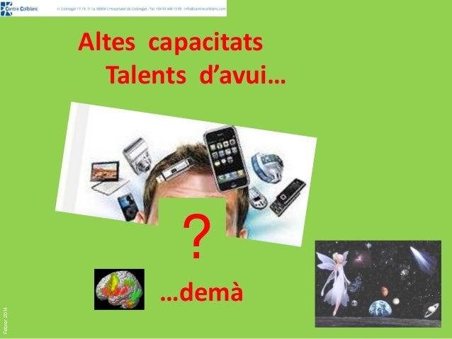 Altes capacitats Talents d'avui…  Febrer 2014  ? …demà