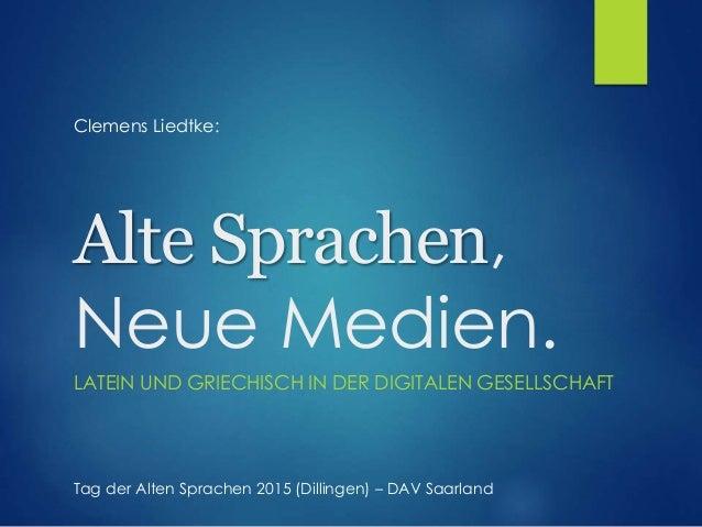 Alte Sprachen, Neue Medien. LATEIN UND GRIECHISCH IN DER DIGITALEN GESELLSCHAFT Clemens Liedtke: Tag der Alten Sprachen 20...