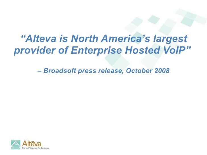 "<ul><li>"" Alteva is North America's largest provider of Enterprise Hosted VoIP""  </li></ul><ul><li>–  Broadsoft press rele..."