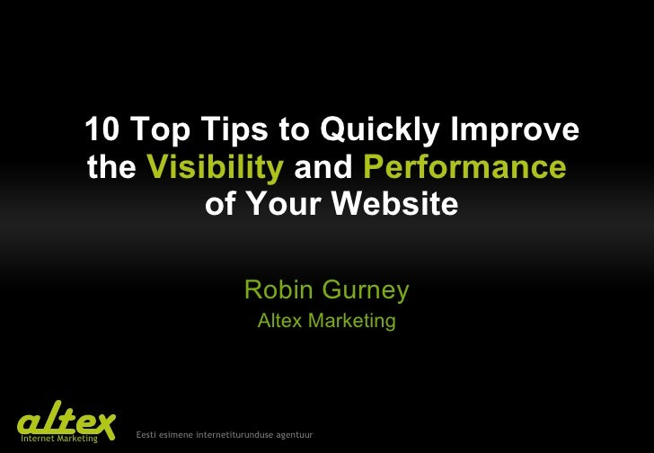 10 Top  T ips to  Q uickly  I mprove the   V isibility  and  P erformance   of  Y our  W ebsite Robin Gurney Altex Marketing
