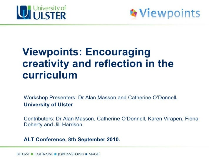 Viewpoints: Encouraging creativity and reflection in the curriculum Workshop Presenters: Dr Alan Masson and Catherine O'Do...