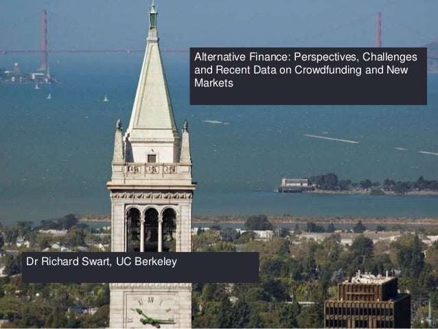 Alternative Finance: Perspectives, Challenges and Recent Data on Crowdfunding and New Markets Dr Richard Swart, UC Berkeley