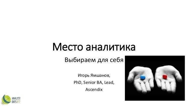 Место аналитика Выбираем для себя Игорь Ямшанов, PhD, Senior BA, Lead, Ascendix