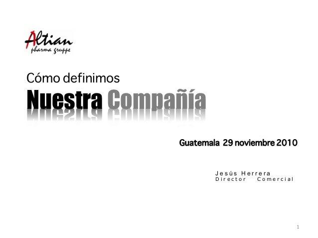Cómo definimos Nuestra Compañía Guatemala 29 noviembre 2010 J e s ú s H e r r e r a D i r e c t o r C o m e r c i a l 1