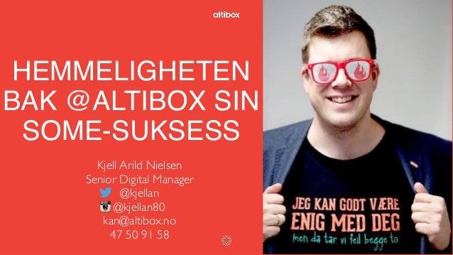 HEMMELIGHETEN BAK @ALTIBOX SIN SOME-SUKSESS Kjell Arild Nielsen Senior Digital Manager @kjellan @kjellan80 kan@altibox.no ...