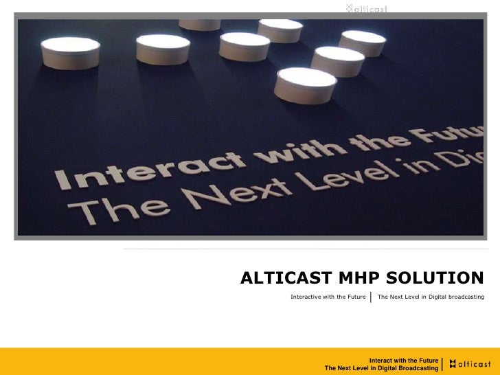ALTICAST MHP SOLUTION     Interactive with the Future   The Next Level in Digital broadcasting                            ...