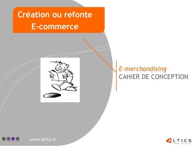 E-merchandising CAHIER DE CONCEPTION www.altics.fr Création ou refonte E-commerce