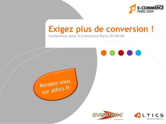 Exigez plus de conversion ! Conférence salon E-Commerce Paris 29/09/09 Rendez-vous sur altics.fr