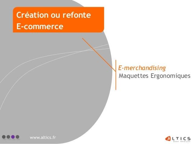 E-merchandising Maquettes Ergonomiques www.altics.fr Création ou refonte E-commerce
