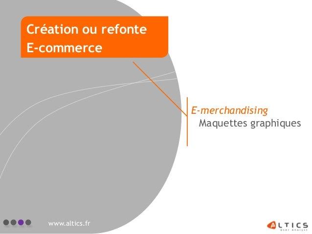 E-merchandising Maquettes graphiques www.altics.fr Création ou refonte E-commerce