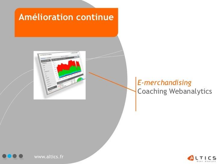 Amélioration continue                        E-merchandising                        Coaching Webanalytics   www.altics.fr
