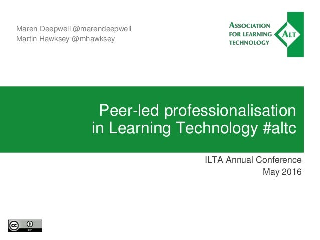 Peer-led professionalisation in Learning Technology #altc ILTA Annual Conference May 2016 Maren Deepwell @marendeepwell Ma...